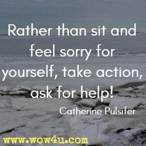 Rather than sit and feel sorry for yourself, take action, ask for help! Catherine Pulsifer