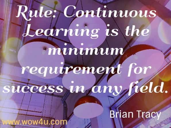 Rule: Continuous Learning is the minimum requirement for success in any field. Brian Tracy.  Eat that Frog!