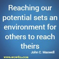 Reaching our potential sets an environment for others to reach theirs John C. Maxwell