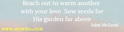 Reach out to warm another with your love Sow seeds for His garden far above John McLeod