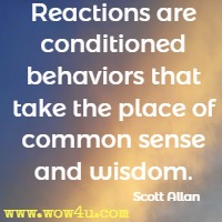Reactions are conditioned behaviors that take the place of common sense and wisdom. Scott Allan
