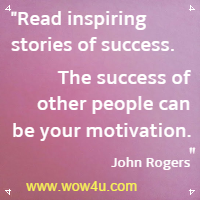Read inspiring stories of success. The success of other people can be your motivation. John Rogers