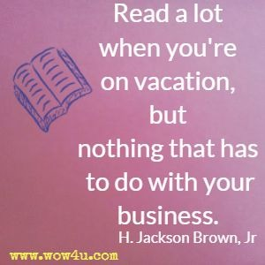 Read a lot when you're on vacation, but nothing that has to do with your business.  H. Jackson Brown, Jr
