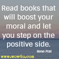 Read books that will boost your moral and let you step on the positive side. Ilene Prat