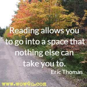 Reading allows you to go into a space that nothing else can take you to. Eric Thomas