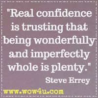 Real confidence is trusting that being wonderfully and imperfectly whole is plenty. Steve Errey
