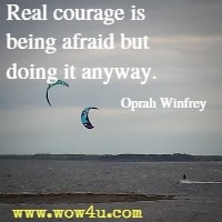 Real courage is being afraid but doing it anyway. Oprah Winfrey