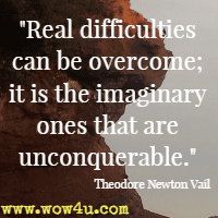 Real difficulties can be overcome; it is the imaginary ones that are unconquerable. Theodore Newton Vail