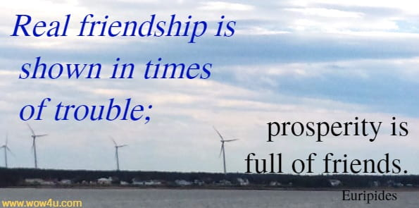 Real friendship is shown in times of trouble; prosperity is full of friends. Euripides