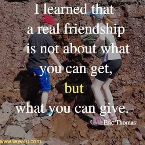 I learned that a real friendship is not about what you can get,  but what you can give. Eric Thomas