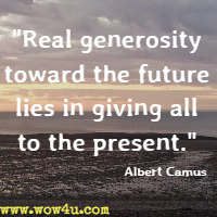 Real generosity toward the future lies in giving all to the present. Albert Camus
