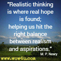 Realistic thinking is where real hope is found; helping us hit the right balance between realism and aspirations. M. P. Neary