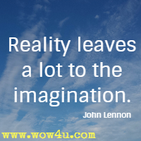 Reality leaves a lot to the imagination. John Lennon