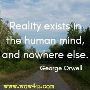 Reality exists in the human mind, and nowhere else.  George Orwell