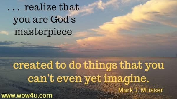 . . .  realize that you are God's masterpiece  created to do things that you can't even yet imagine. Mark J. Musser