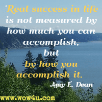 Real success in life is not measured by how much you can accomplish, but by how you accomplish it. Amy E. Dean