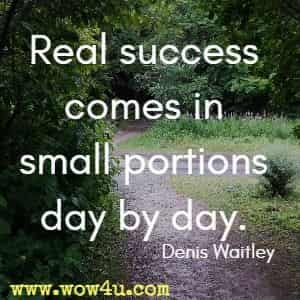 Real success comes in small portions day by day. Denis Waitley