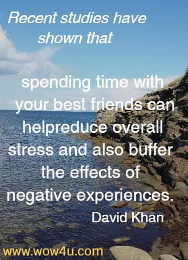 Recent studies have shown that spending time with your best friends can help reduce overall stress and also buffer the effects of negative experiences.  David Khan
