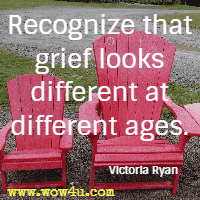 Recognize that grief looks different at different ages. Victoria Ryan