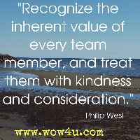 Recognize the inherent value of every team member, and treat them with kindness and consideration. Philip West