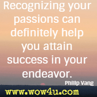 Recognizing your passions can definitely help you attain success in your endeavor. Philip Vang