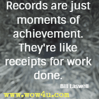 Records are just moments of achievement. They're like receipts  for work done. Bill Laswell