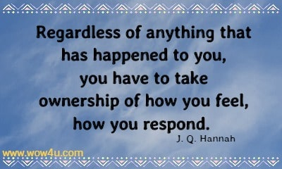 Regardless of anything that has happened to you, you have to take  ownership of how you feel, how you respond.  J. Q. Hannah
