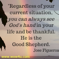 Regardless of your current situation, you can always see  God's hand in your life and be thankful. He is the Good Shepherd. Jose Figueroa