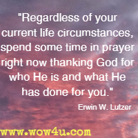 Regardless of your current life circumstances, spend some time in prayer right now thanking God for who He is and what He has done for you. Erwin W. Lutzer