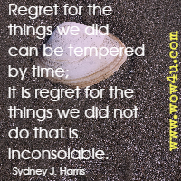 Regret for the things we did can be tempered by time; it is regret for the things we did not do that is inconsolable. Sydney J. Harris