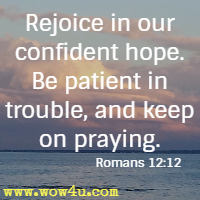 Rejoice in our confident hope. Be patient in trouble, and keep on praying. Romans 12:12