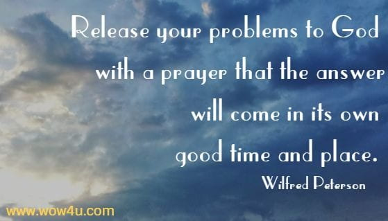 Release  your problems to God with a prayer that the answer will  come in its own good time and place. Wilfred Peterson