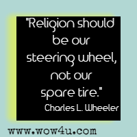 Religion should be our steering wheel, not our spare tire. Charles L. Wheeler