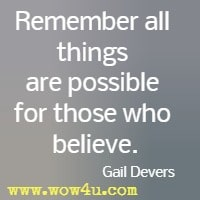 Remember all things are possible for those who believe. Gail Devers