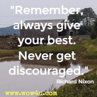 Remember, always give your best. Never get discouraged. Richard Nixon