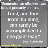 Remember, an effective team is built primarily on trust. Trust, and thus team-building, can rarely be accomplished in one giant leap. Brian Cole Miller