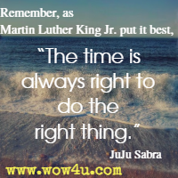 Remember, as Martin Luther King Jr. put it best, The time is always right to do the right thing. JuJu Sabra