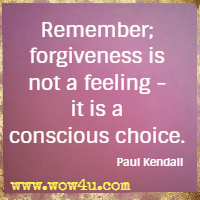 Remember; forgiveness is not a feeling - it is a conscious choice. Paul Kendall