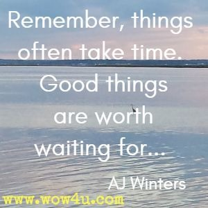 Remember, things often take time. Good things are worth waiting for... AJ Winters