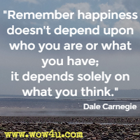 Remember happiness doesn't depend upon who you are or what you have; it depends solely on what you think. Dale Carnegie