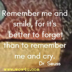 Remember me and smile, for it's better to forget than to remember me and cry. Dr. Seuss