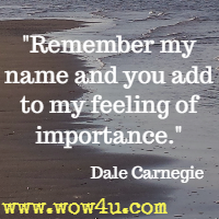 Remember my name and you add to my feeling of importance. Dale Carnegie