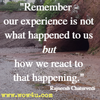Remember - our experience is not what happened to us but how we react to that happening. Rajneesh Chaturvedi