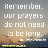 Remember, our prayers do not need to be long. Dr. David Jeremiah