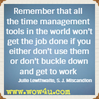 Remember that all the time management tools in the world won't get the job done if you either don't use them  or don't buckle down and get to work.  Julie Lewthwaite, S. J. Miscandlon