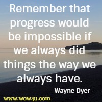 Remember that progress would be impossible if we always did things the way we always have. Wayne Dyer