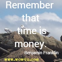 Remember that time is money. Benjamin Franklin