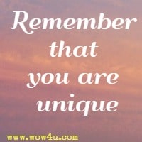 Remember that you are unique.