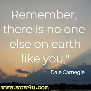 Remember, there is no one else on earth like you.