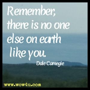 Remember, there is no one else on earth like you. Dale Carnegie